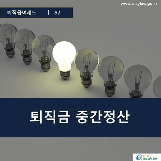 퇴직급여제도 | 02 퇴직금 중간정산 www.easylaw.go.kr 찾기 쉬운 생활법령정보 로고